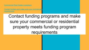 Contact funding programs and make sure your commercial or residential property meets funding program requirements
