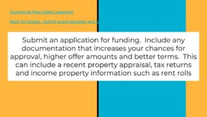 Submit an application for funding. Include any recent appraisals, tax returns and rent rolls.