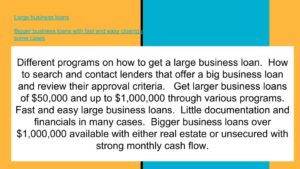 Larger business loans fast and easy. Little paperwork in many cases.