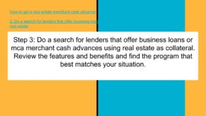 Do a search for lenders that offer business loans or merchant cash advances with real estate as collateral.