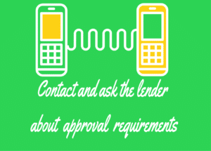 Contact the lenders and ask about their approval requirements