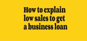 How to explain low sales to get a business loan